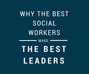 Why The Best Social Workers Make The Best Leaders